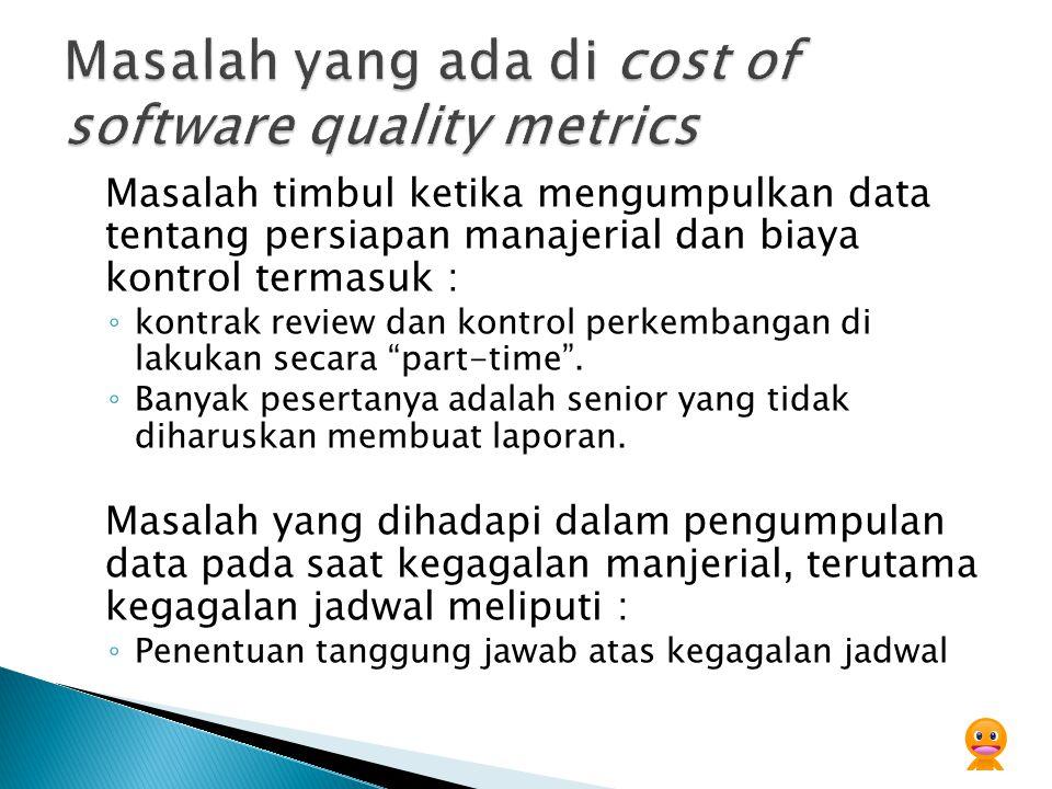Masalah timbul ketika mengumpulkan data tentang persiapan manajerial dan biaya kontrol termasuk : ◦ kontrak review dan kontrol perkembangan di lakukan secara part-time .