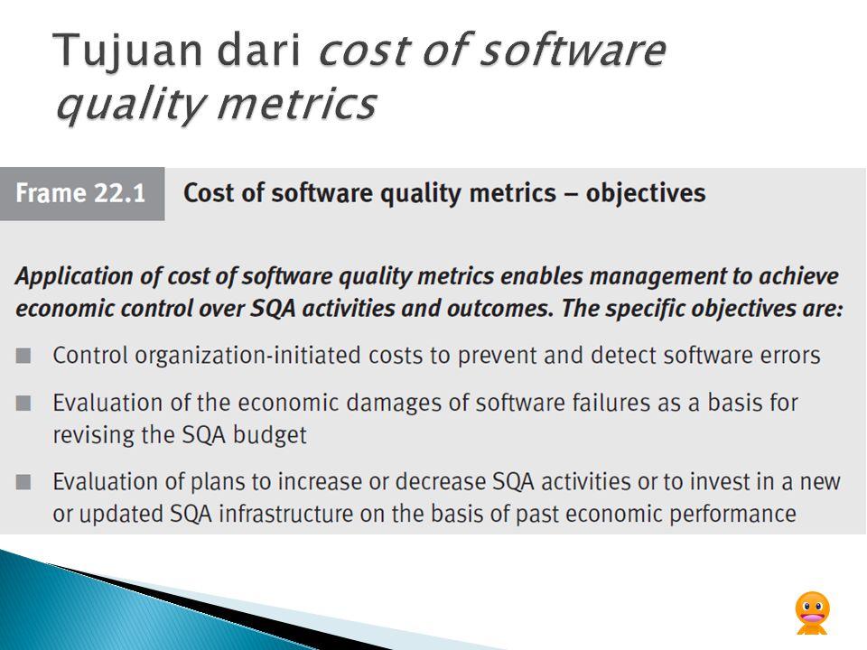 Kontrol manajerial atas biaya kualitas perangkat lunak ini dicapai melalui perbandingan angka kinerja aktual dengan: - Mengontrol anggaran pengeluaran - Biaya kegagalan tahun lalu - Biaya project's quality sebelumnya - Biaya department's quality lain