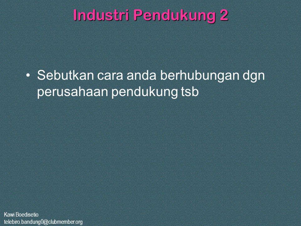 Kawi Boedisetio telebiro.bandung0@clubmember.org Industri Pendukung 2 •Sebutkan cara anda berhubungan dgn perusahaan pendukung tsb