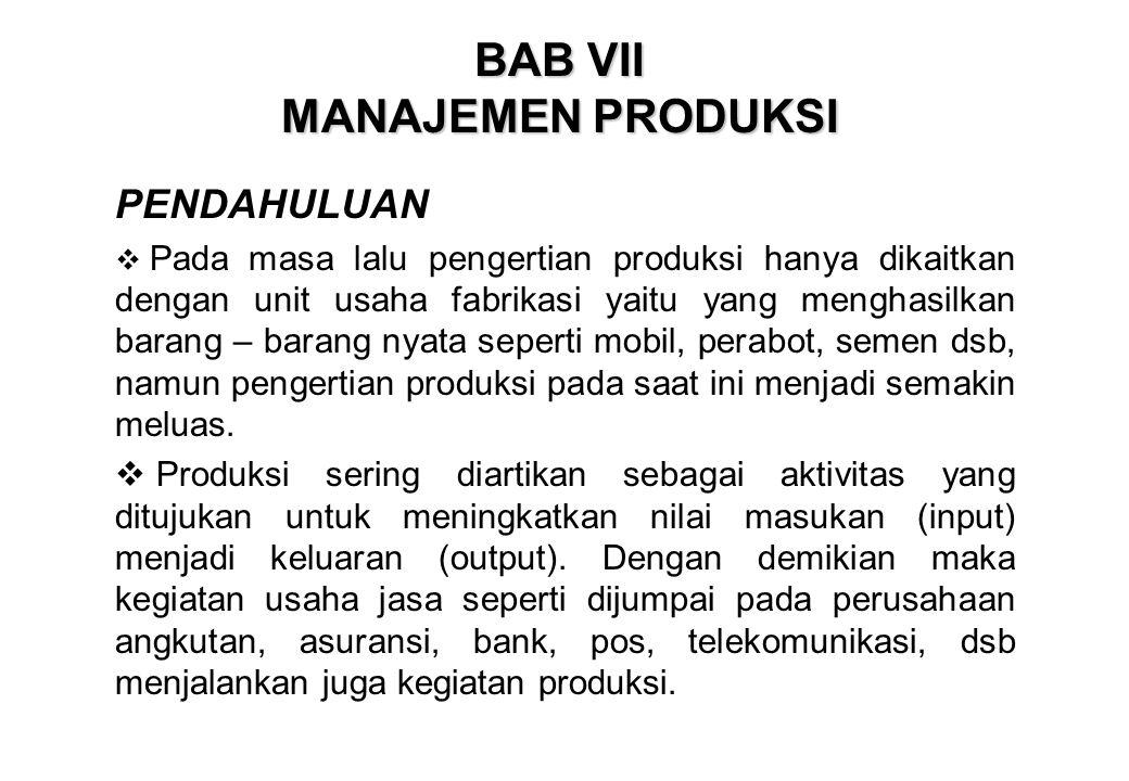 BAB VII MANAJEMEN PRODUKSI PENDAHULUAN  Pada masa lalu pengertian produksi hanya dikaitkan dengan unit usaha fabrikasi yaitu yang menghasilkan barang