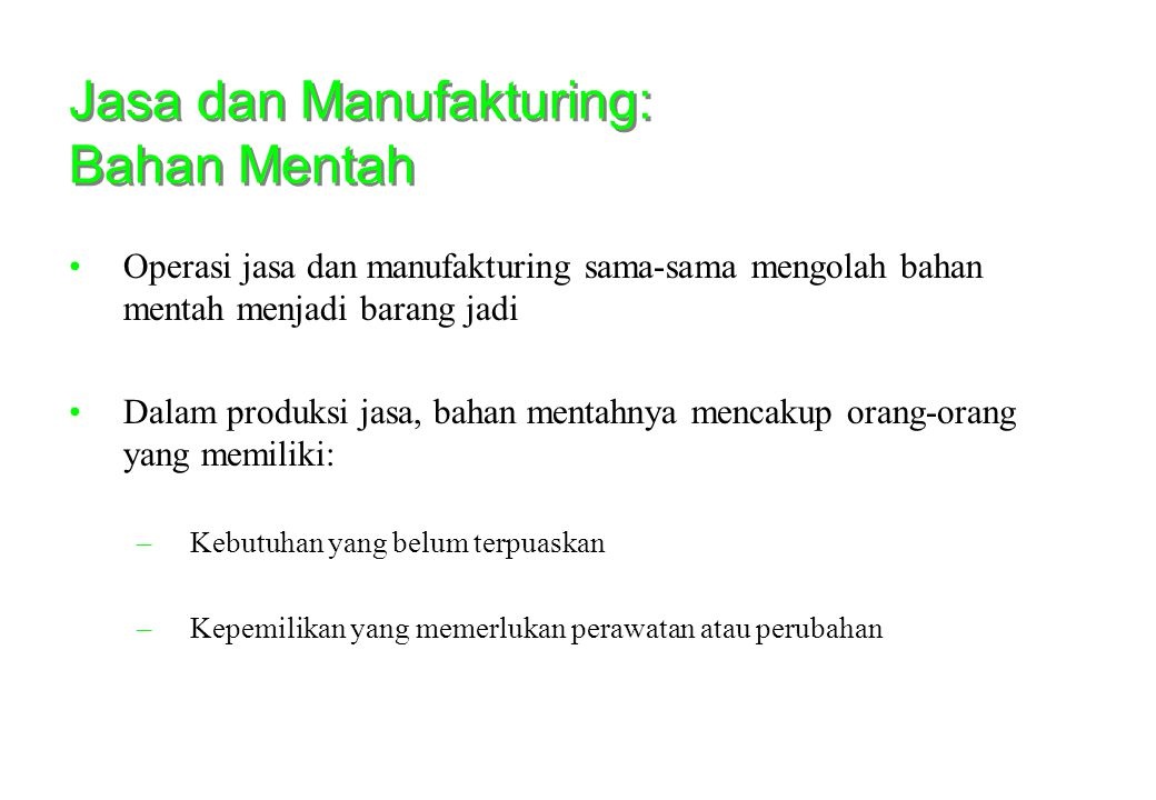 Jasa dan Manufakturing: Bahan Mentah •Operasi jasa dan manufakturing sama-sama mengolah bahan mentah menjadi barang jadi •Dalam produksi jasa, bahan m