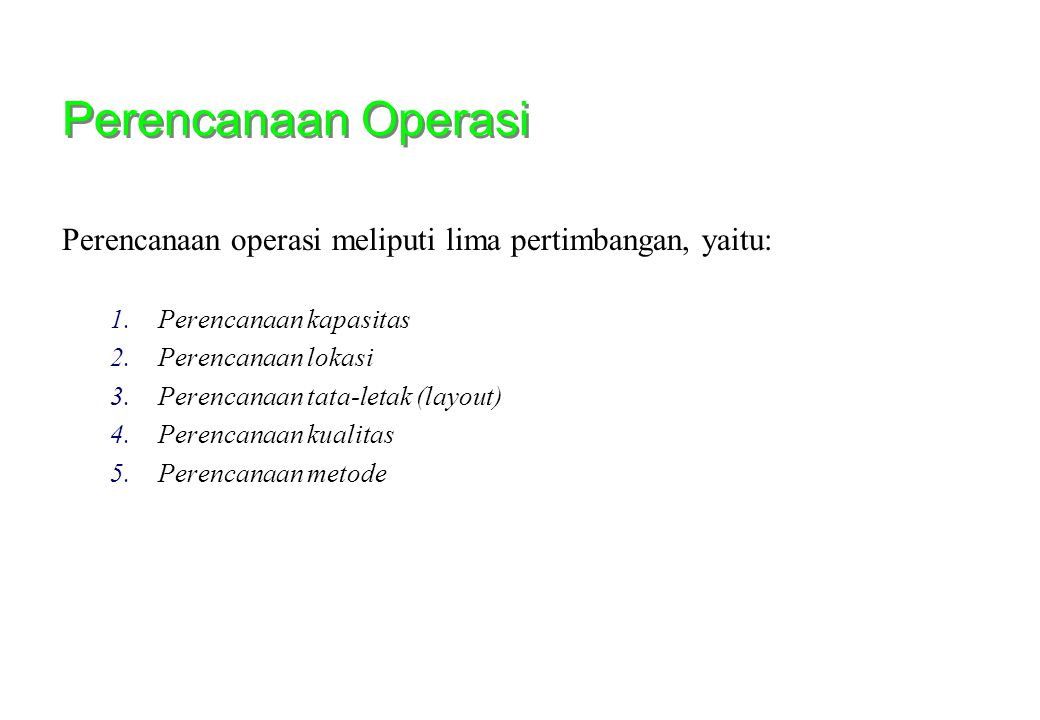 Perencanaan Operasi Perencanaan operasi meliputi lima pertimbangan, yaitu: 1.Perencanaan kapasitas 2.Perencanaan lokasi 3.Perencanaan tata-letak (layo