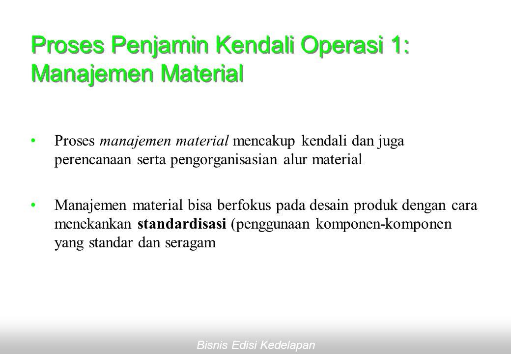 Bisnis Edisi Kedelapan Proses Penjamin Kendali Operasi 1: Manajemen Material •Proses manajemen material mencakup kendali dan juga perencanaan serta pengorganisasian alur material •Manajemen material bisa berfokus pada desain produk dengan cara menekankan standardisasi (penggunaan komponen-komponen yang standar dan seragam