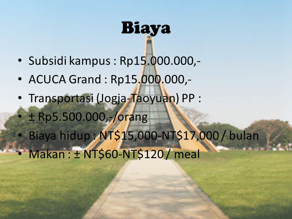 Biaya • Subsidi kampus : Rp15.000.000,- • ACUCA Grand : Rp15.000.000,- • Transportasi (Jogja-Taoyuan) PP : • ± Rp5.500.000,-/orang • Biaya hidup : NT$15,000-NT$17,000 / bulan • Makan : ± NT$60-NT$120 / meal 21