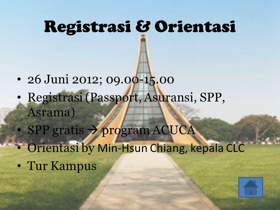 Registrasi & Orientasi • 26 Juni 2012; 09.00-15.00 • Registrasi (Passport, Asuransi, SPP, Asrama) • SPP gratis  program ACUCA • Orientasi by Min-Hsun Chiang, kepala CLC • Tur Kampus 3