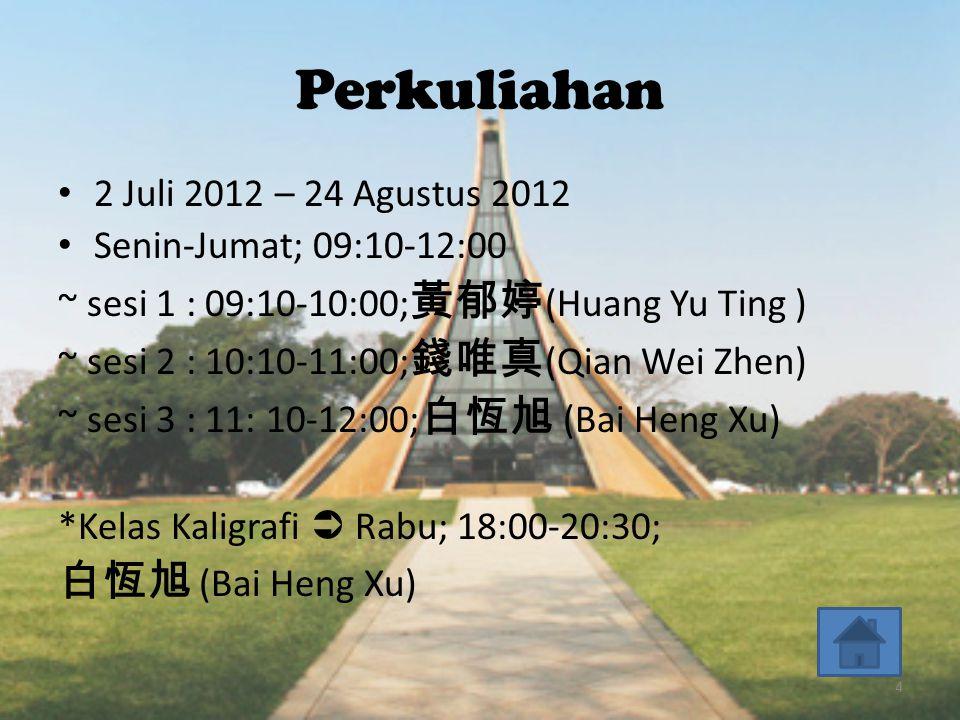Perkuliahan • 2 Juli 2012 – 24 Agustus 2012 • Senin-Jumat; 09:10-12:00 ~ sesi 1 : 09:10-10:00; 黃郁婷 (Huang Yu Ting ) ~ sesi 2 : 10:10-11:00; 錢唯真 (Qian Wei Zhen) ~ sesi 3 : 11: 10-12:00; 白恆旭 (Bai Heng Xu) *Kelas Kaligrafi  Rabu; 18:00-20:30; 白恆旭 (Bai Heng Xu) 4