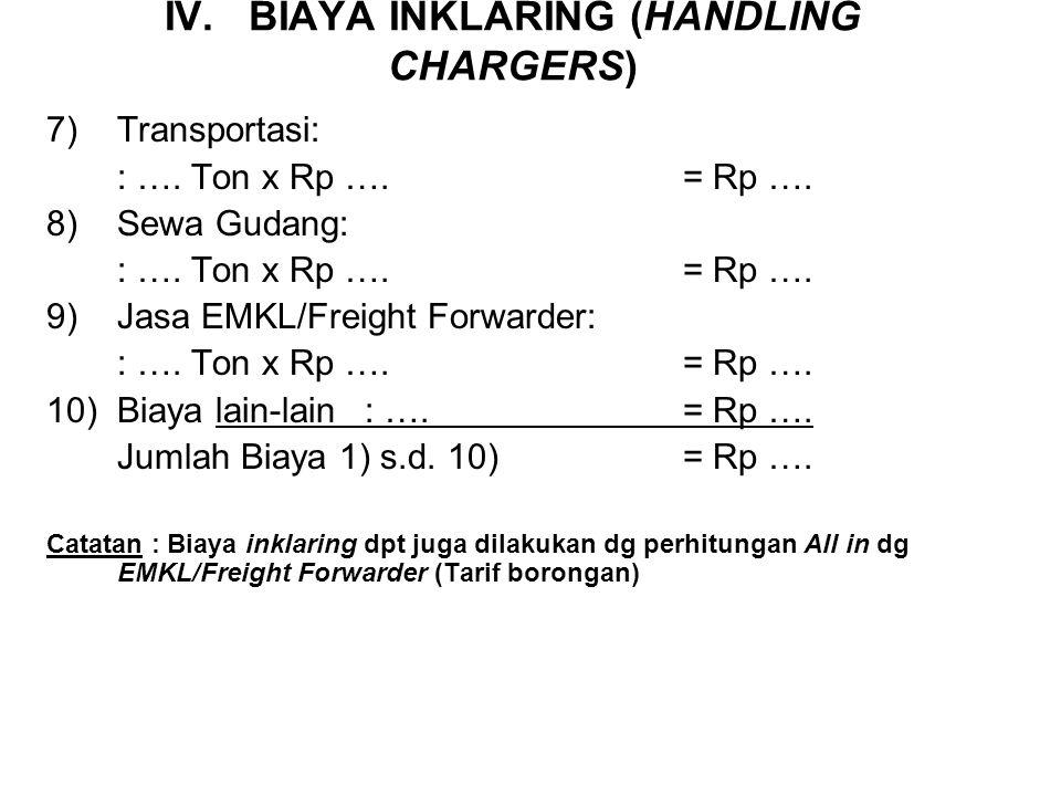IV. BIAYA INKLARING (HANDLING CHARGERS) 1)Ongkos Stevedoring (Muat bongkar/OPP/OPT) : : …. Ton x Rp ….= Rp …. 2)Ongkos cargodoring (Menata/OPP/OPT) :