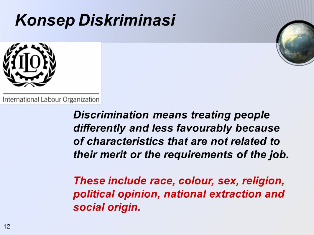 12 Konsep Diskriminasi Discrimination means treating people differently and less favourably because of characteristics that are not related to their merit or the requirements of the job.