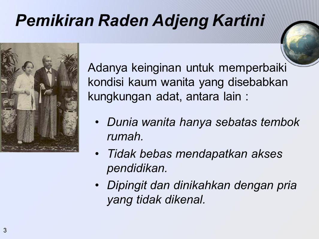 3 Pemikiran Raden Adjeng Kartini •Dunia wanita hanya sebatas tembok rumah. •Tidak bebas mendapatkan akses pendidikan. •Dipingit dan dinikahkan dengan