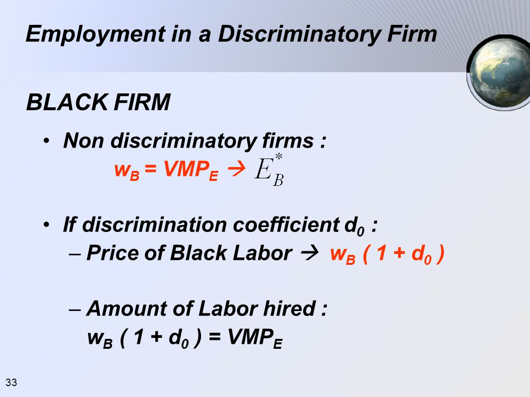 33 •Non discriminatory firms : w B = VMP E  •If discrimination coefficient d 0 : –Price of Black Labor  w B ( 1 + d 0 ) –Amount of Labor hired : w B