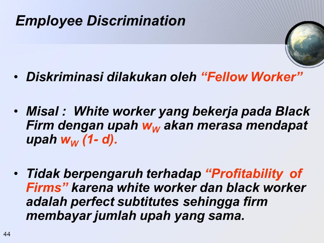 """44 •Diskriminasi dilakukan oleh """"Fellow Worker"""" •Misal : White worker yang bekerja pada Black Firm dengan upah w W akan merasa mendapat upah w W (1- d"""