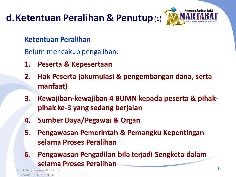 14 RDPU Penyusunan RUU BPJS Komisi IX 18.05.2010 Ketentuan Peralihan Belum mencakup pengalihan: 1.Peserta & Kepesertaan 2.Hak Peserta (akumulasi & pen