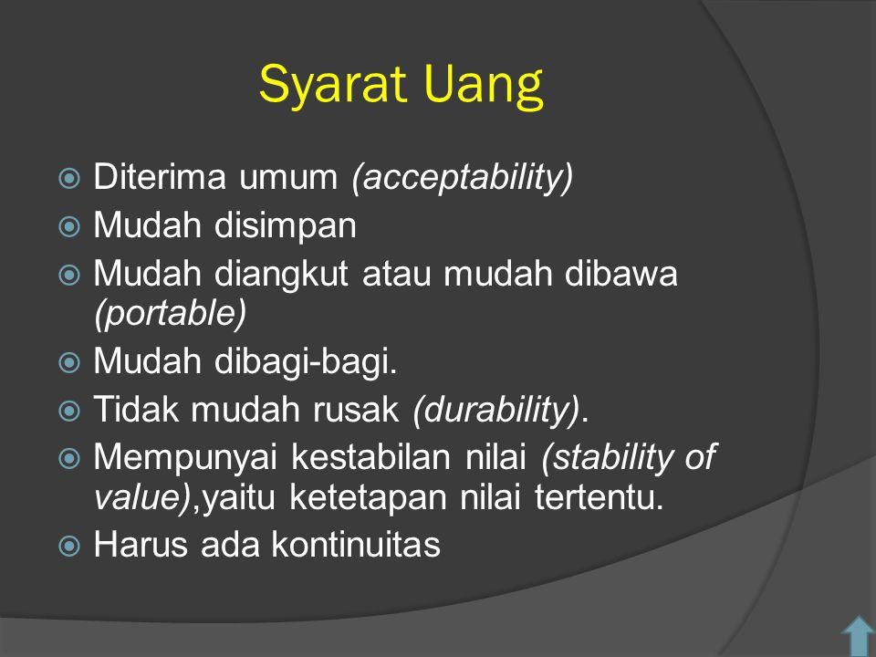Syarat Uang  Diterima umum (acceptability)  Mudah disimpan  Mudah diangkut atau mudah dibawa (portable)  Mudah dibagi-bagi.