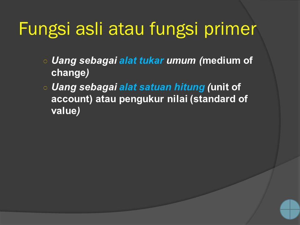 Fungsi asli atau fungsi primer ○ Uang sebagai alat tukar umum (medium of change) ○ Uang sebagai alat satuan hitung (unit of account) atau pengukur nilai (standard of value)