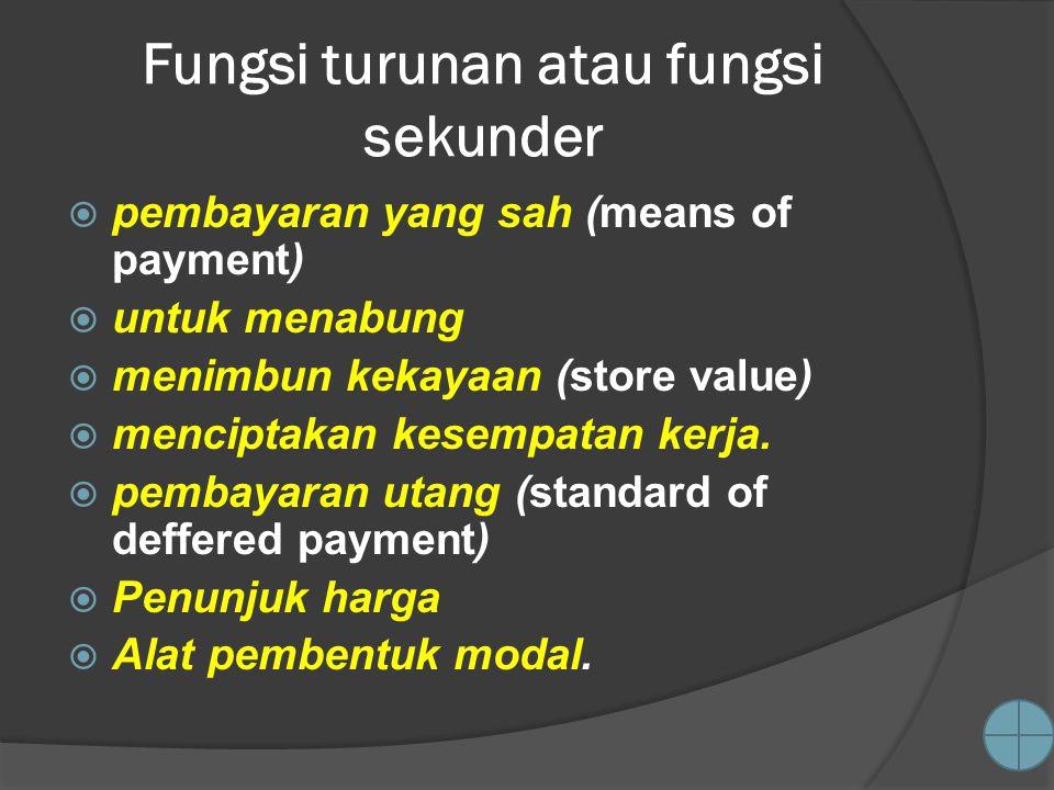 Fungsi turunan atau fungsi sekunder  pembayaran yang sah (means of payment)  untuk menabung  menimbun kekayaan (store value)  menciptakan kesempatan kerja.