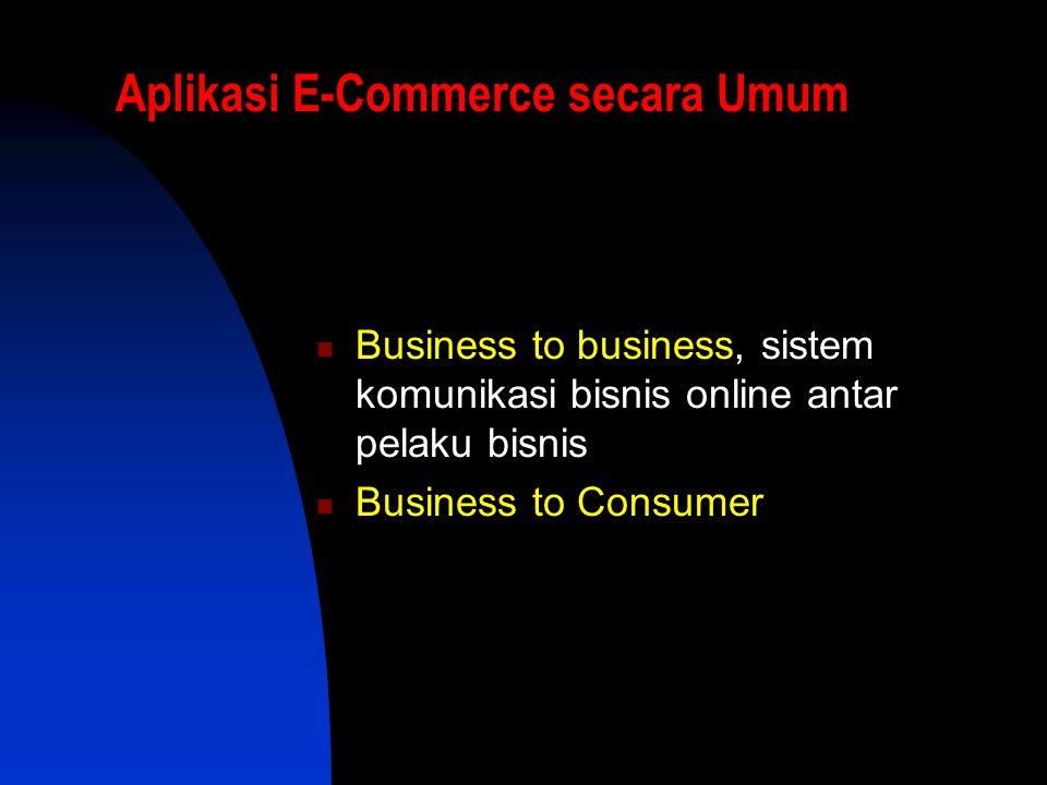 Aplikasi E-Commerce secara Umum  Business to business, sistem komunikasi bisnis online antar pelaku bisnis  Business to Consumer