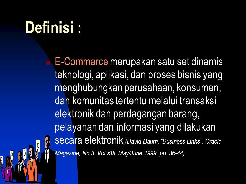 Definisi :  E-Commerce merupakan satu set dinamis teknologi, aplikasi, dan proses bisnis yang menghubungkan perusahaan, konsumen, dan komunitas tertentu melalui transaksi elektronik dan perdagangan barang, pelayanan dan informasi yang dilakukan secara elektronik (David Baum, Business Links , Oracle Magazine, No 3, Vol XIII, May/June 1999, pp.