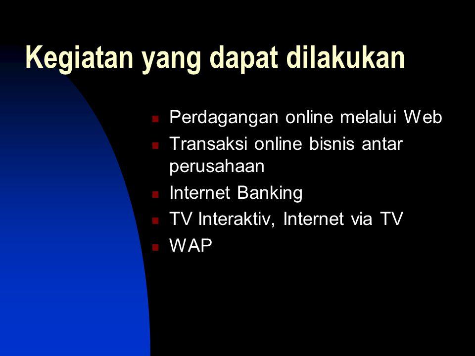 Kegiatan yang dapat dilakukan  Perdagangan online melalui Web  Transaksi online bisnis antar perusahaan  Internet Banking  TV Interaktiv, Internet via TV  WAP