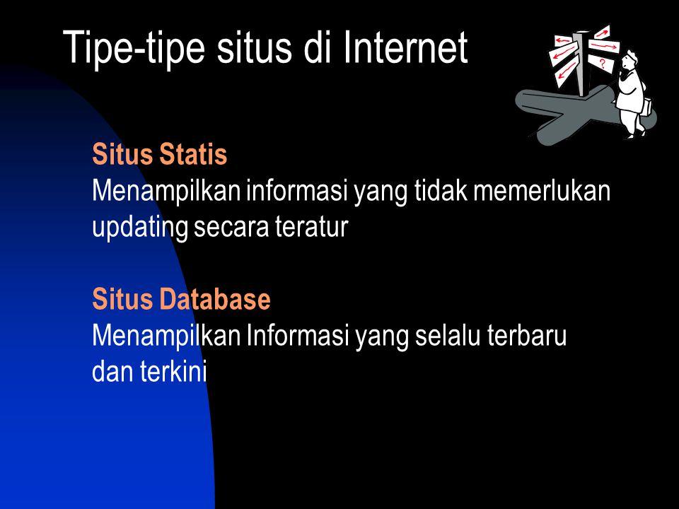 Tipe-tipe situs di Internet Situs Statis Menampilkan informasi yang tidak memerlukan updating secara teratur Situs Database Menampilkan Informasi yang selalu terbaru dan terkini