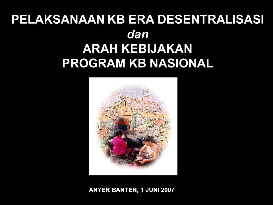 PELAKSANAAN KB ERA DESENTRALISASI dan ARAH KEBIJAKAN PROGRAM KB NASIONAL ANYER BANTEN, 1 JUNI 2007
