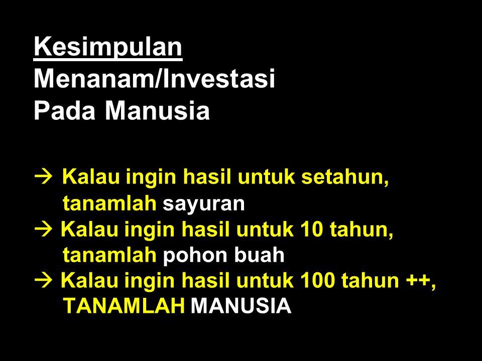 Kesimpulan Menanam/Investasi Pada Manusia  Kalau ingin hasil untuk setahun, tanamlah sayuran  Kalau ingin hasil untuk 10 tahun, tanamlah pohon buah  Kalau ingin hasil untuk 100 tahun ++, TANAMLAH MANUSIA