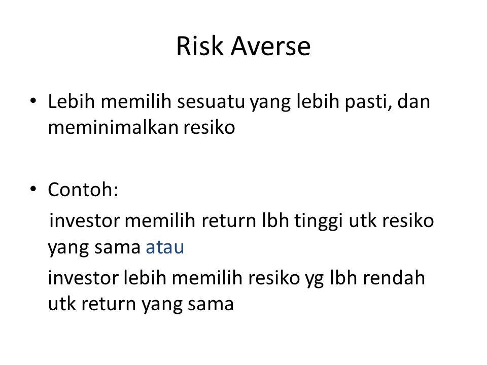 Risk Averse • Lebih memilih sesuatu yang lebih pasti, dan meminimalkan resiko • Contoh: investor memilih return lbh tinggi utk resiko yang sama atau i