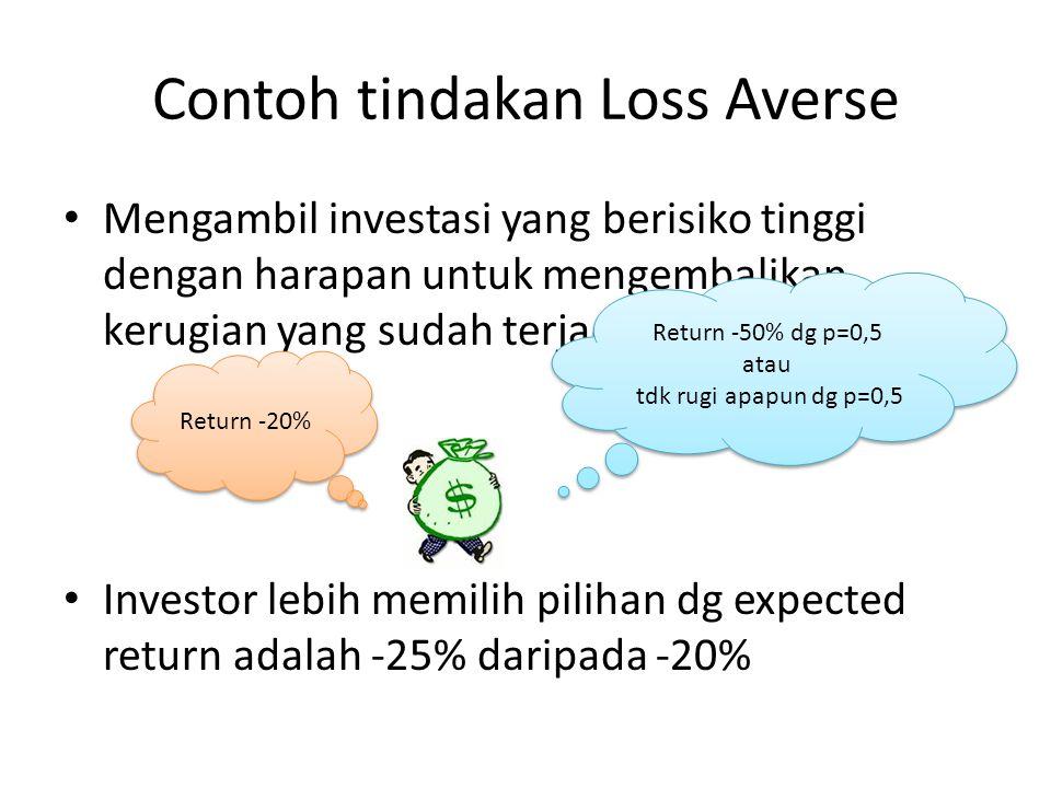 Contoh tindakan Loss Averse • Mengambil investasi yang berisiko tinggi dengan harapan untuk mengembalikan kerugian yang sudah terjadi. • Investor lebi