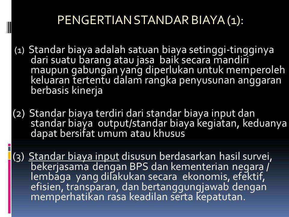 PENGERTIAN STANDAR BIAYA (1): (1) Standar biaya adalah satuan biaya setinggi-tingginya dari suatu barang atau jasa baik secara mandiri maupun gabungan yang diperlukan untuk memperoleh keluaran tertentu dalam rangka penyusunan anggaran berbasis kinerja (2) Standar biaya terdiri dari standar biaya input dan standar biaya output/standar biaya kegiatan, keduanya dapat bersifat umum atau khusus (3) Standar biaya input disusun berdasarkan hasil survei, bekerjasama dengan BPS dan kementerian negara / lembaga yang dilakukan secara ekonomis, efektif, efisien, transparan, dan bertanggungjawab dengan memperhatikan rasa keadilan serta kepatutan.