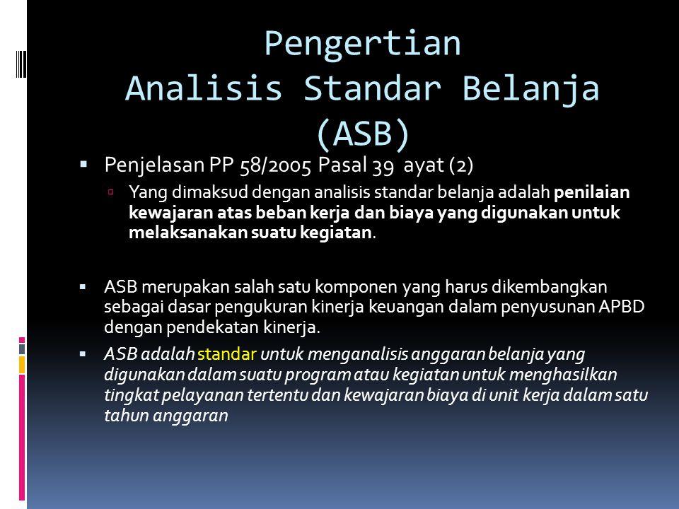 Pengertian Analisis Standar Belanja (ASB)  Penjelasan PP 58/2005 Pasal 39 ayat (2)  Yang dimaksud dengan analisis standar belanja adalah penilaian kewajaran atas beban kerja dan biaya yang digunakan untuk melaksanakan suatu kegiatan.