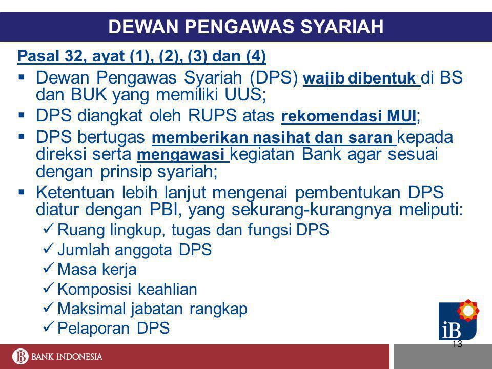 13 DEWAN PENGAWAS SYARIAH Pasal 32, ayat (1), (2), (3) dan (4)  Dewan Pengawas Syariah (DPS) wajib dibentuk di BS dan BUK yang memiliki UUS;  DPS di