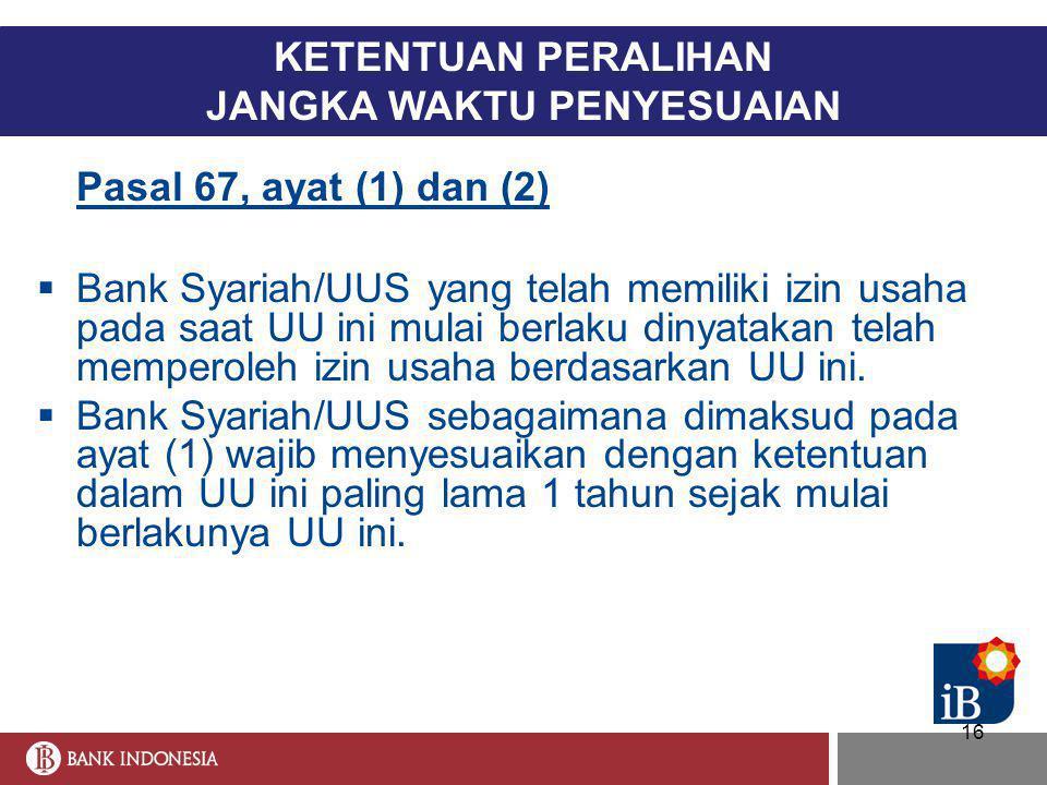 16 KETENTUAN PERALIHAN JANGKA WAKTU PENYESUAIAN Pasal 67, ayat (1) dan (2)  Bank Syariah/UUS yang telah memiliki izin usaha pada saat UU ini mulai be