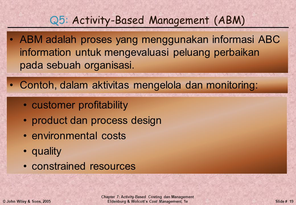 © John Wiley & Sons, 2005 Chapter 7: Activity-Based Costing dan Management Eldenburg & Wolcott's Cost Management, 1eSlide # 19 •ABM adalah proses yang menggunakan informasi ABC information untuk mengevaluasi peluang perbaikan pada sebuah organisasi.