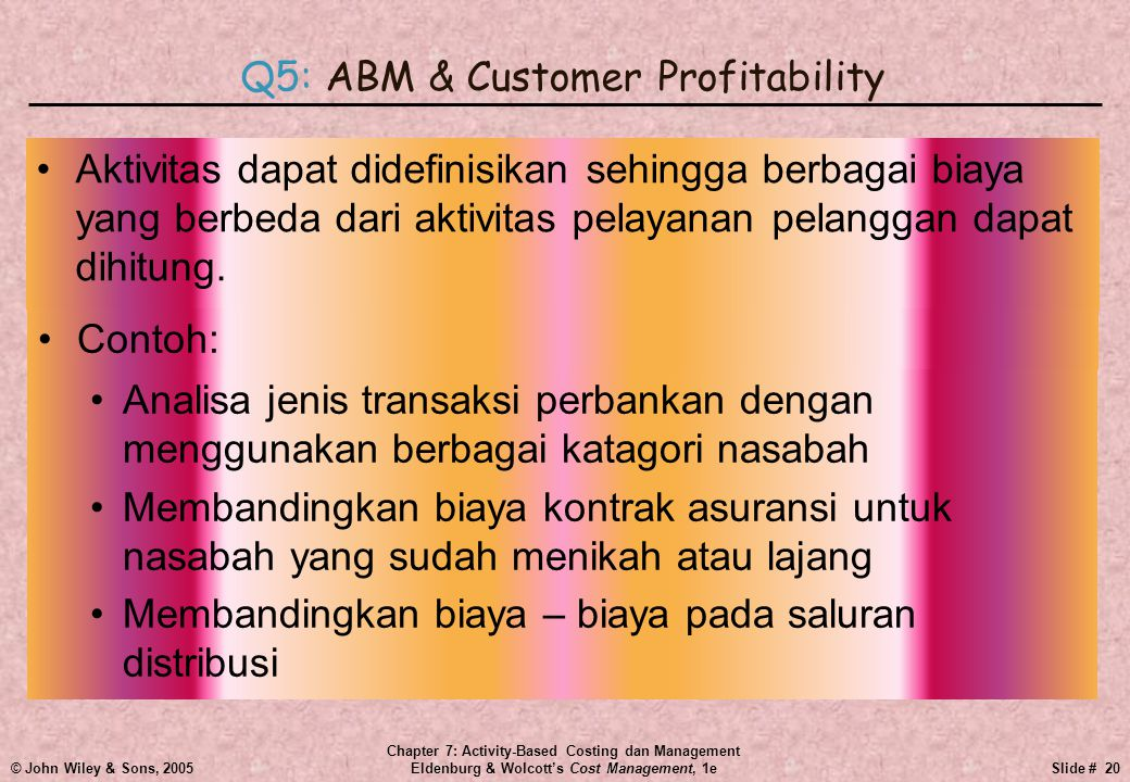 © John Wiley & Sons, 2005 Chapter 7: Activity-Based Costing dan Management Eldenburg & Wolcott's Cost Management, 1eSlide # 20 •Aktivitas dapat didefinisikan sehingga berbagai biaya yang berbeda dari aktivitas pelayanan pelanggan dapat dihitung.