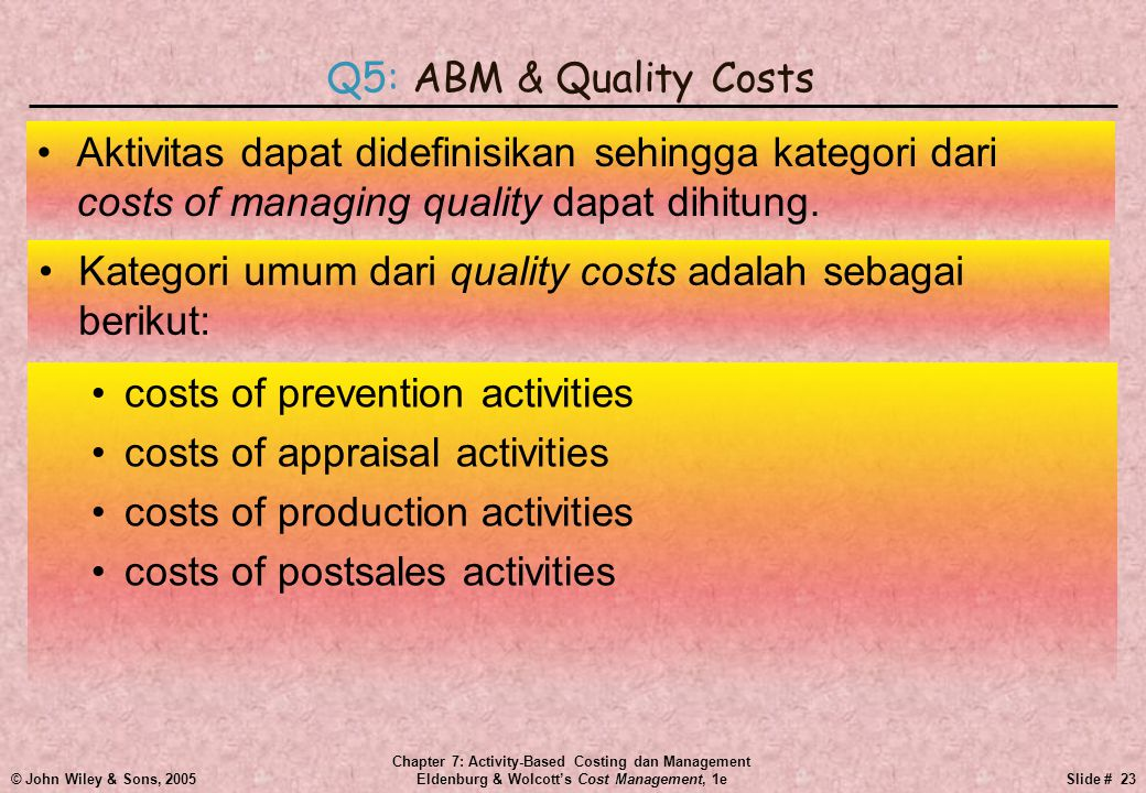 © John Wiley & Sons, 2005 Chapter 7: Activity-Based Costing dan Management Eldenburg & Wolcott's Cost Management, 1eSlide # 23 •Aktivitas dapat didefinisikan sehingga kategori dari costs of managing quality dapat dihitung.