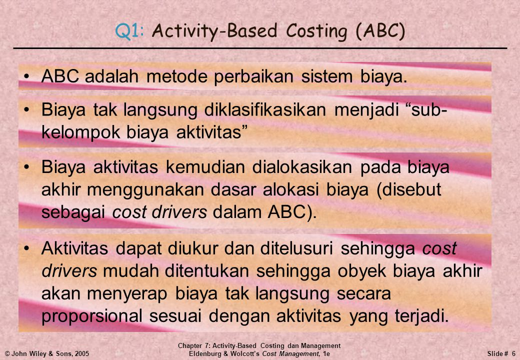 © John Wiley & Sons, 2005 Chapter 7: Activity-Based Costing dan Management Eldenburg & Wolcott's Cost Management, 1eSlide # 6 Q1: Activity-Based Costing (ABC) •ABC adalah metode perbaikan sistem biaya.