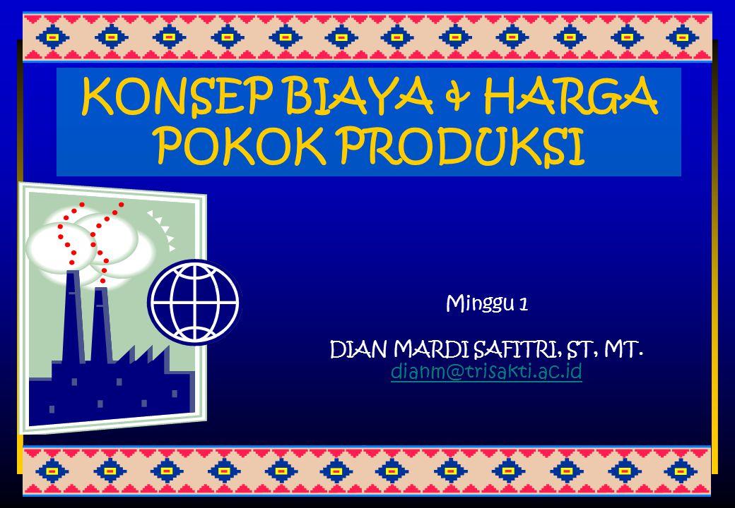 KONSEP BIAYA & HARGA POKOK PRODUKSI Minggu 1 DIAN MARDI SAFITRI, ST, MT. dianm@trisakti.ac.id