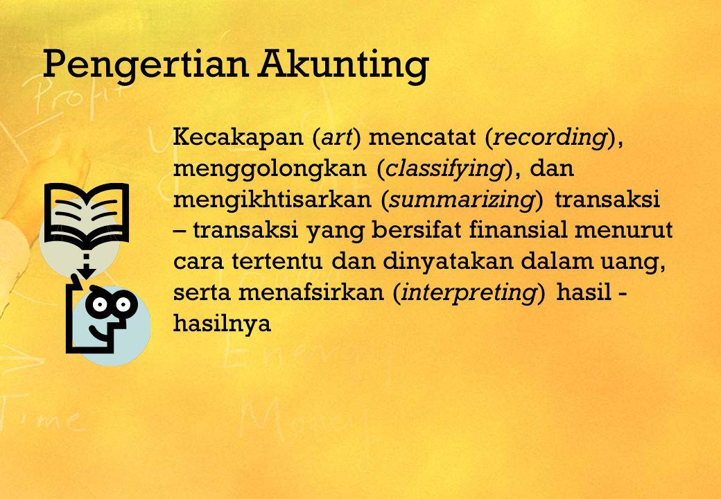 Pengertian Akunting Kecakapan (art) mencatat (recording), menggolongkan (classifying), dan mengikhtisarkan (summarizing) transaksi – transaksi yang be