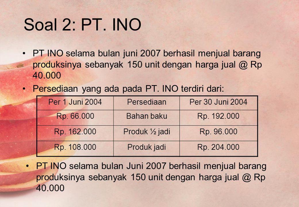 Soal 2: PT. INO •PT INO selama bulan juni 2007 berhasil menjual barang produksinya sebanyak 150 unit dengan harga jual @ Rp 40.000 •Persediaan yang ad