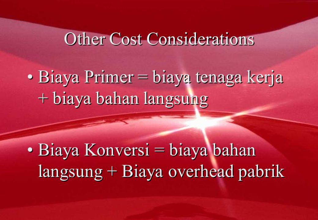 Other Cost Considerations •Biaya Primer = biaya tenaga kerja + biaya bahan langsung •Biaya Konversi = biaya bahan langsung + Biaya overhead pabrik •B•