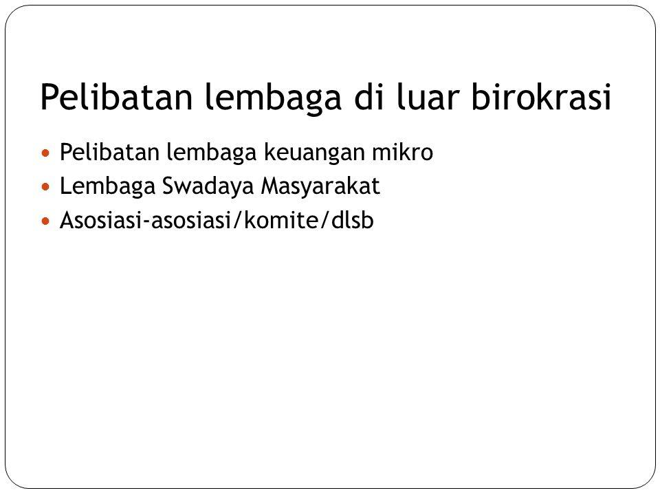 Pelibatan lembaga di luar birokrasi  Pelibatan lembaga keuangan mikro  Lembaga Swadaya Masyarakat  Asosiasi-asosiasi/komite/dlsb