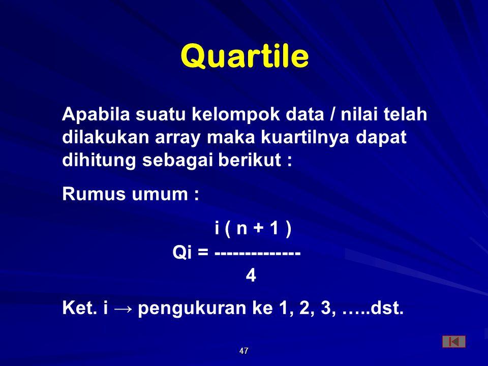 47 Apabila suatu kelompok data / nilai telah dilakukan array maka kuartilnya dapat dihitung sebagai berikut : Rumus umum : i ( n + 1 ) Qi = -------------- 4 Ket.