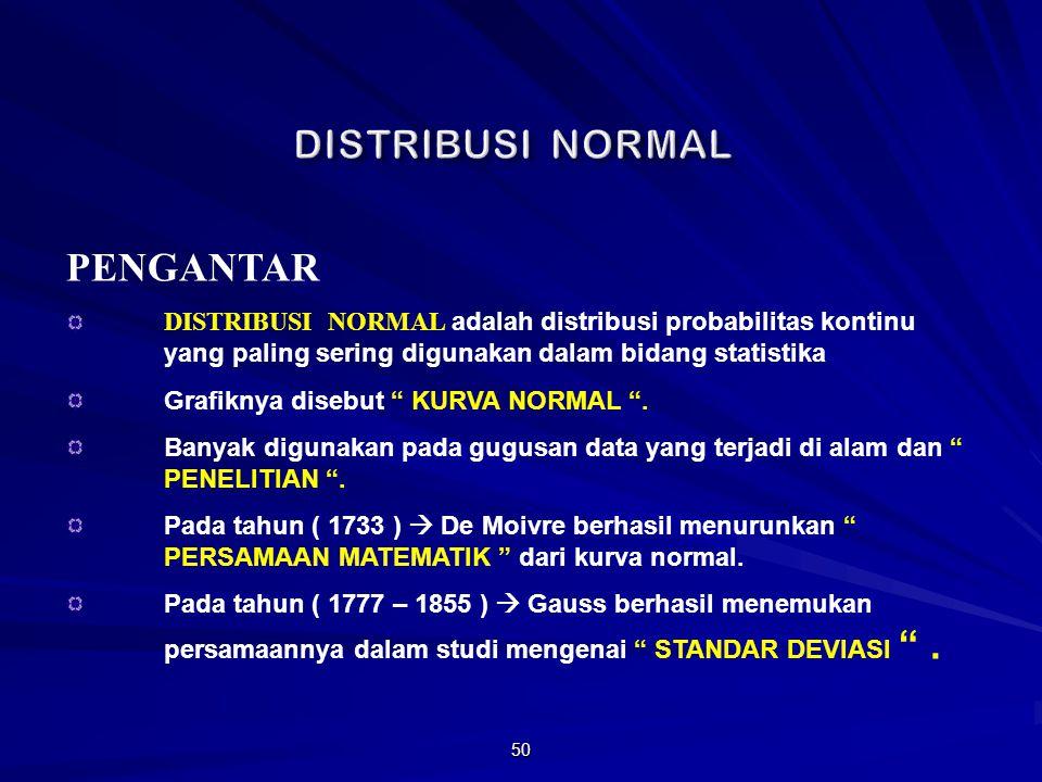 50 PENGANTAR DISTRIBUSI NORMAL adalah distribusi probabilitas kontinu yang paling sering digunakan dalam bidang statistika Grafiknya disebut KURVA NORMAL .