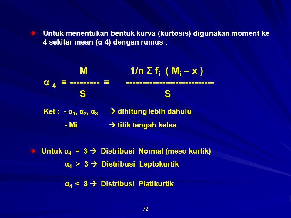 72 Untuk menentukan bentuk kurva (kurtosis) digunakan moment ke 4 sekitar mean (α 4) dengan rumus : M 1/n Σ f i ( M i – x ) α 4 = --------- = --------------------------- S S Ket : - α 1, α 2, α 3  dihitung lebih dahulu - Mi  titik tengah kelas Untuk α 4 = 3  Distribusi Normal (meso kurtik) α 4 > 3  Distribusi Leptokurtik α 4 < 3  Distribusi Platikurtik