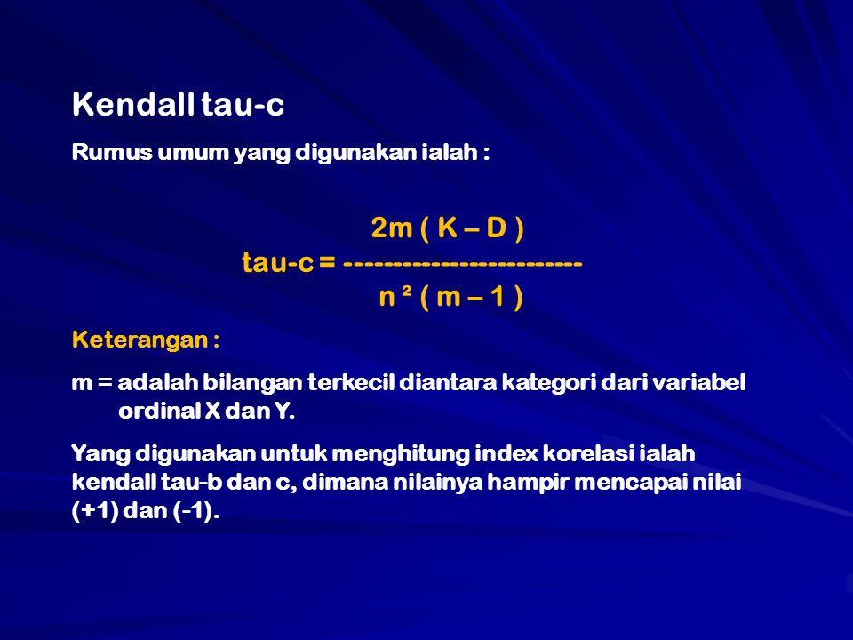 Kendall tau-c Rumus umum yang digunakan ialah : 2m ( K – D ) tau-c = ------------------------- n ² ( m – 1 ) Keterangan : m = adalah bilangan terkecil diantara kategori dari variabel ordinal X dan Y.