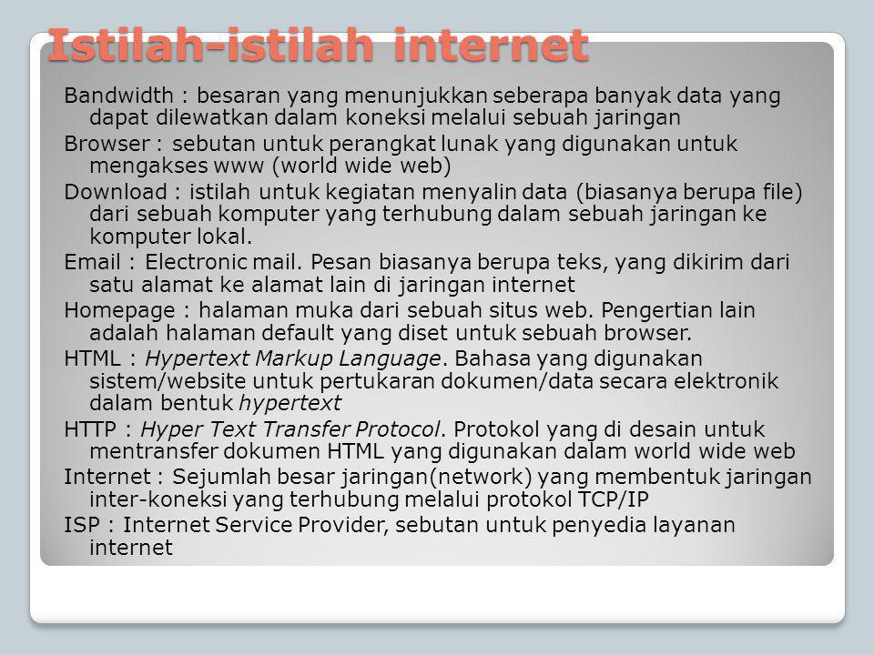 Istilah-istilah internet Bandwidth : besaran yang menunjukkan seberapa banyak data yang dapat dilewatkan dalam koneksi melalui sebuah jaringan Browser : sebutan untuk perangkat lunak yang digunakan untuk mengakses www (world wide web) Download : istilah untuk kegiatan menyalin data (biasanya berupa file) dari sebuah komputer yang terhubung dalam sebuah jaringan ke komputer lokal.