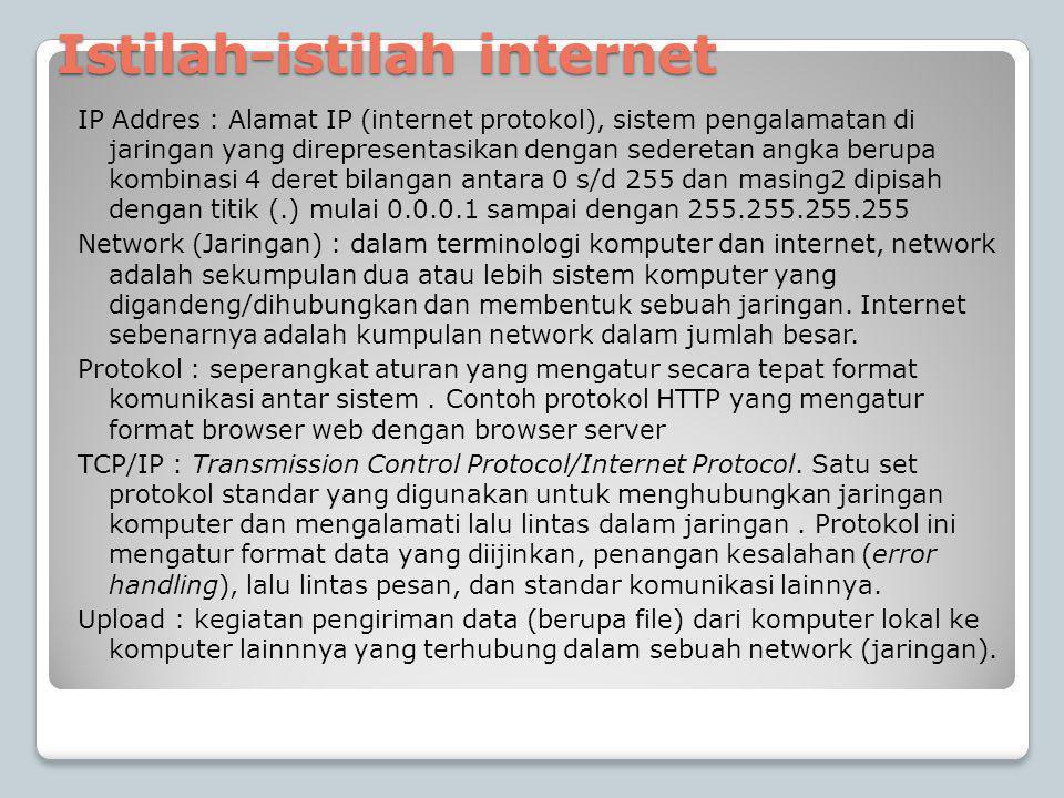 Istilah-istilah internet IP Addres : Alamat IP (internet protokol), sistem pengalamatan di jaringan yang direpresentasikan dengan sederetan angka berupa kombinasi 4 deret bilangan antara 0 s/d 255 dan masing2 dipisah dengan titik (.) mulai 0.0.0.1 sampai dengan 255.255.255.255 Network (Jaringan) : dalam terminologi komputer dan internet, network adalah sekumpulan dua atau lebih sistem komputer yang digandeng/dihubungkan dan membentuk sebuah jaringan.