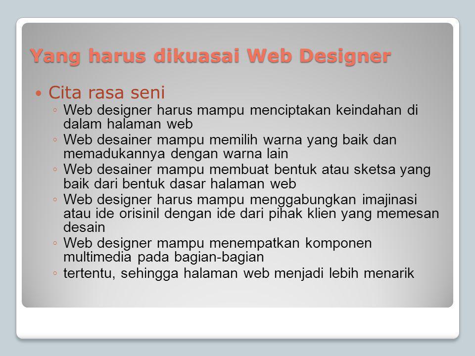 Yang harus dikuasai Web Designer  Cita rasa seni ◦ Web designer harus mampu menciptakan keindahan di dalam halaman web ◦ Web desainer mampu memilih warna yang baik dan memadukannya dengan warna lain ◦ Web desainer mampu membuat bentuk atau sketsa yang baik dari bentuk dasar halaman web ◦ Web designer harus mampu menggabungkan imajinasi atau ide orisinil dengan ide dari pihak klien yang memesan desain ◦ Web designer mampu menempatkan komponen multimedia pada bagian-bagian ◦ tertentu, sehingga halaman web menjadi lebih menarik
