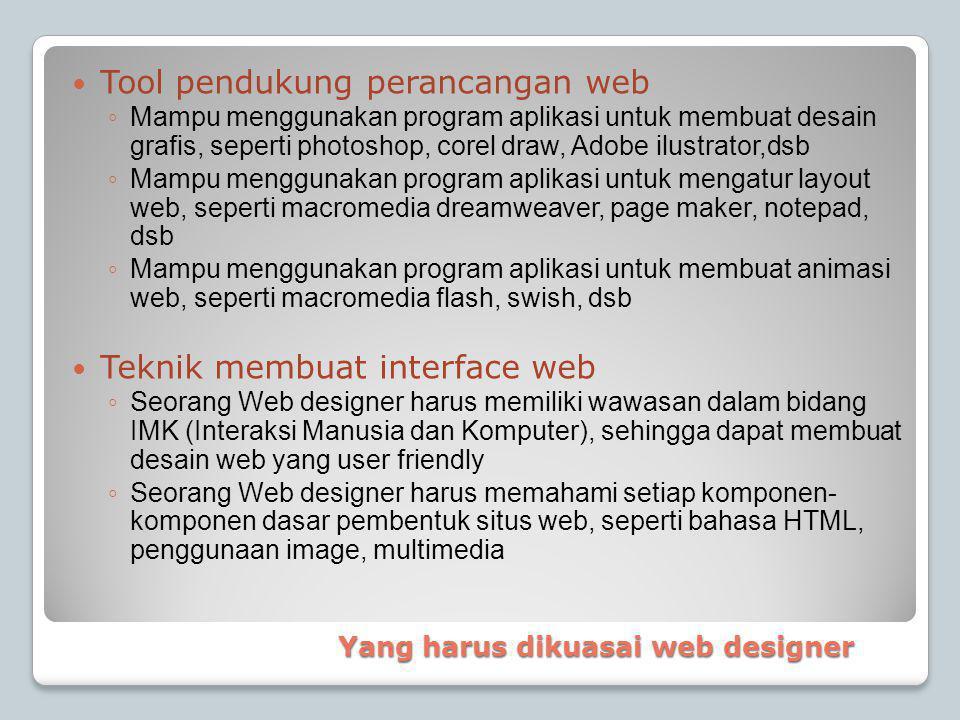 Tool pendukung perancangan web ◦ Mampu menggunakan program aplikasi untuk membuat desain grafis, seperti photoshop, corel draw, Adobe ilustrator,dsb ◦ Mampu menggunakan program aplikasi untuk mengatur layout web, seperti macromedia dreamweaver, page maker, notepad, dsb ◦ Mampu menggunakan program aplikasi untuk membuat animasi web, seperti macromedia flash, swish, dsb  Teknik membuat interface web ◦ Seorang Web designer harus memiliki wawasan dalam bidang IMK (Interaksi Manusia dan Komputer), sehingga dapat membuat desain web yang user friendly ◦ Seorang Web designer harus memahami setiap komponen- komponen dasar pembentuk situs web, seperti bahasa HTML, penggunaan image, multimedia Yang harus dikuasai web designer