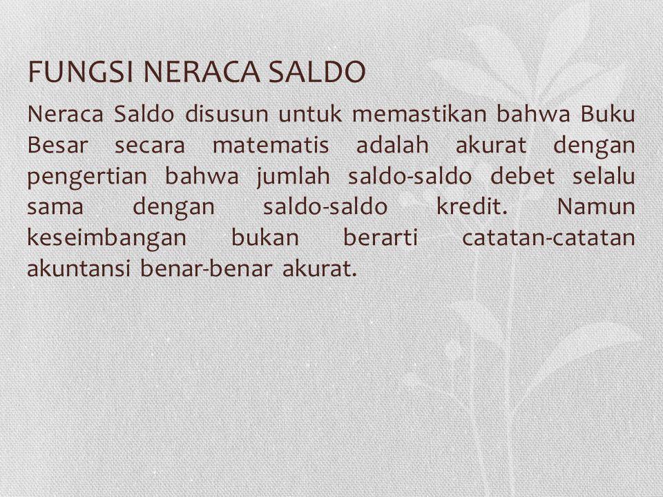 FUNGSI NERACA SALDO Neraca Saldo disusun untuk memastikan bahwa Buku Besar secara matematis adalah akurat dengan pengertian bahwa jumlah saldo-saldo d