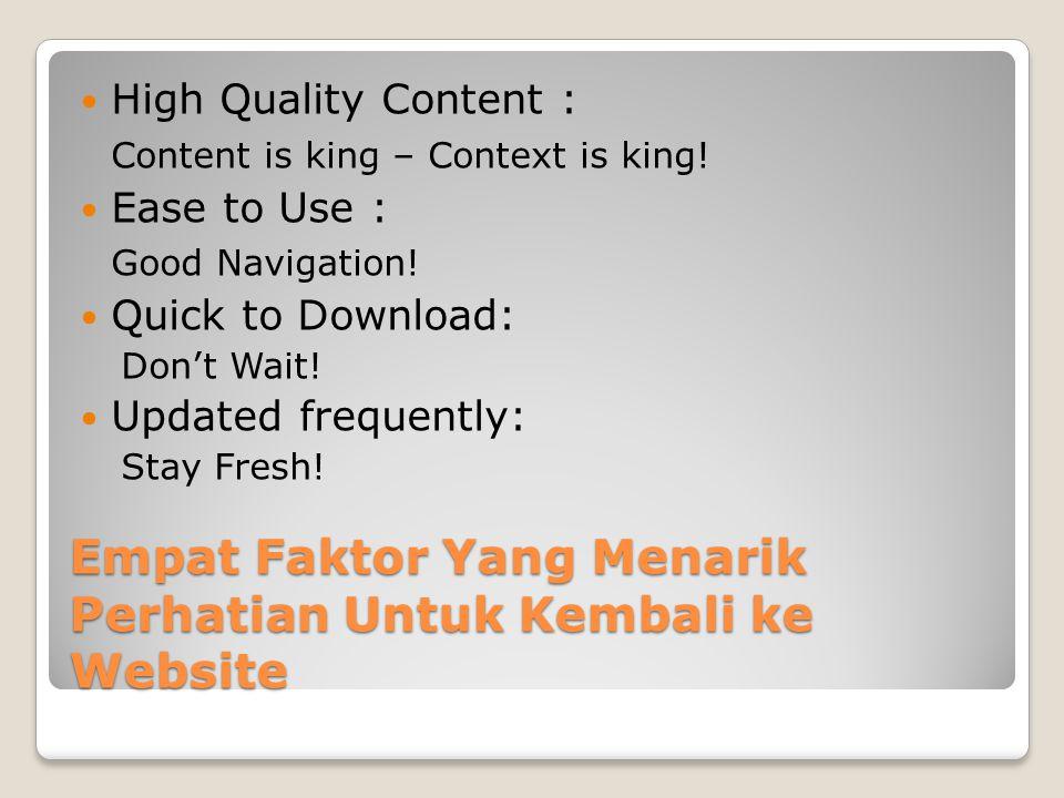 Empat Faktor Yang Menarik Perhatian Untuk Kembali ke Website  High Quality Content : Content is king – Context is king!  Ease to Use : Good Navigati